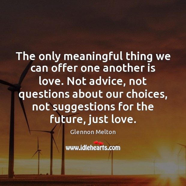 The only meaningful thing we can offer one another is love. Not Image