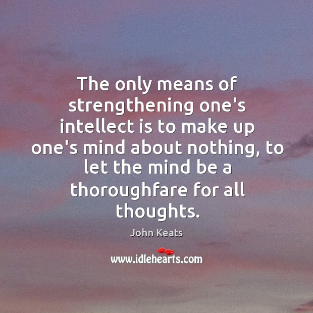The only means of strengthening one's intellect is to make up one's Image