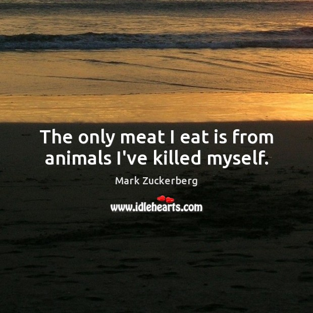 The only meat I eat is from animals I've killed myself. Mark Zuckerberg Picture Quote