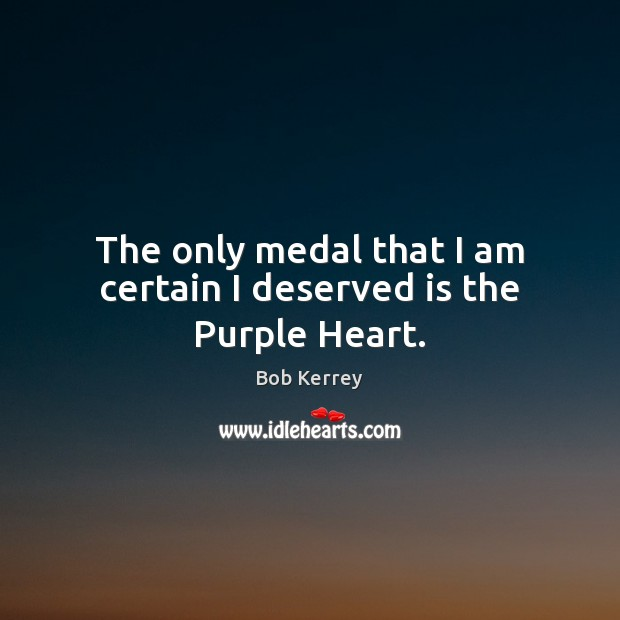Image, The only medal that I am certain I deserved is the Purple Heart.