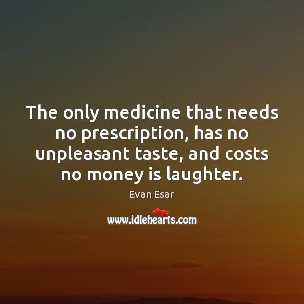 The only medicine that needs no prescription, has no unpleasant taste, and Evan Esar Picture Quote