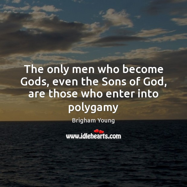 The only men who become Gods, even the Sons of God, are those who enter into polygamy Brigham Young Picture Quote