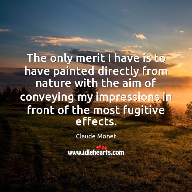 The only merit I have is to have painted directly from nature Claude Monet Picture Quote