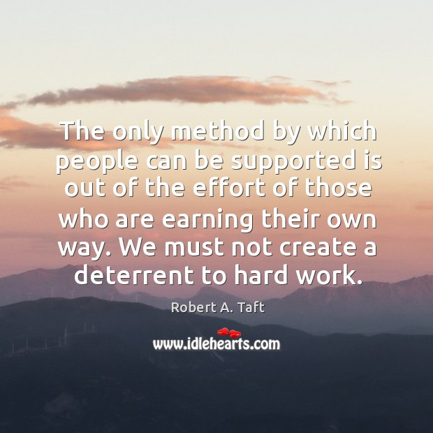 The only method by which people can be supported is out of the effort of those who are earning their own way. Image
