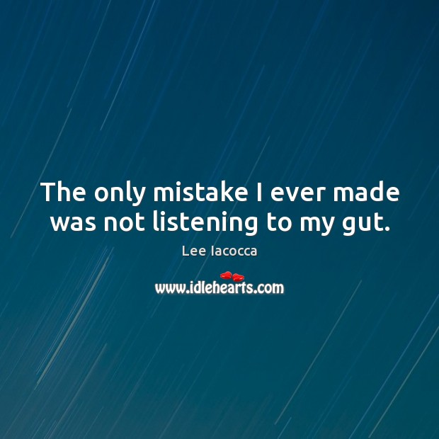 The only mistake I ever made was not listening to my gut. Lee Iacocca Picture Quote