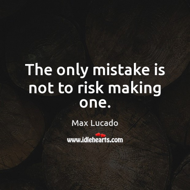 The only mistake is not to risk making one. Mistake Quotes Image