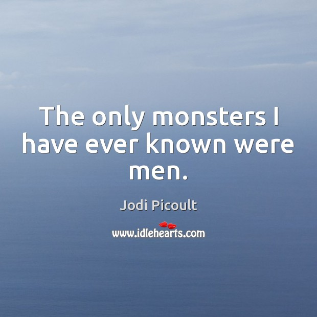 The only monsters I have ever known were men. Image