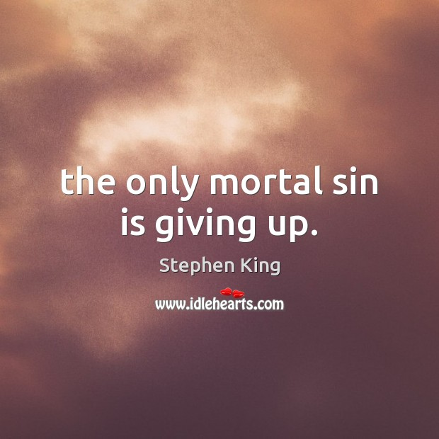 Image, The only mortal sin is giving up.