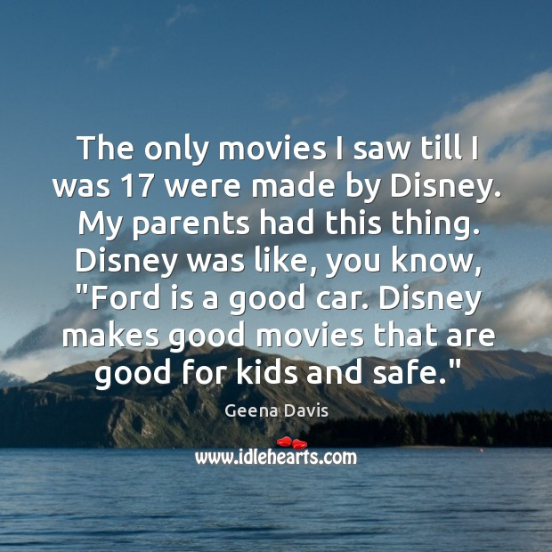 The only movies I saw till I was 17 were made by Disney. Geena Davis Picture Quote