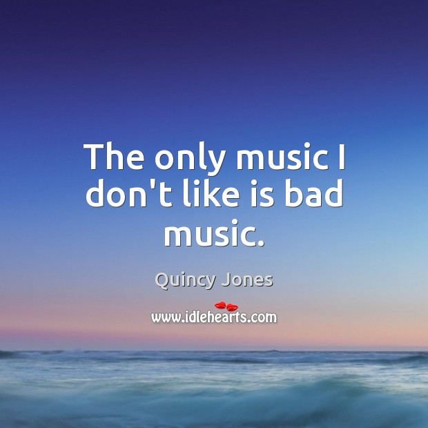 Image, The only music I don't like is bad music.
