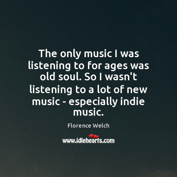 Florence Welch Picture Quote image saying: The only music I was listening to for ages was old soul.
