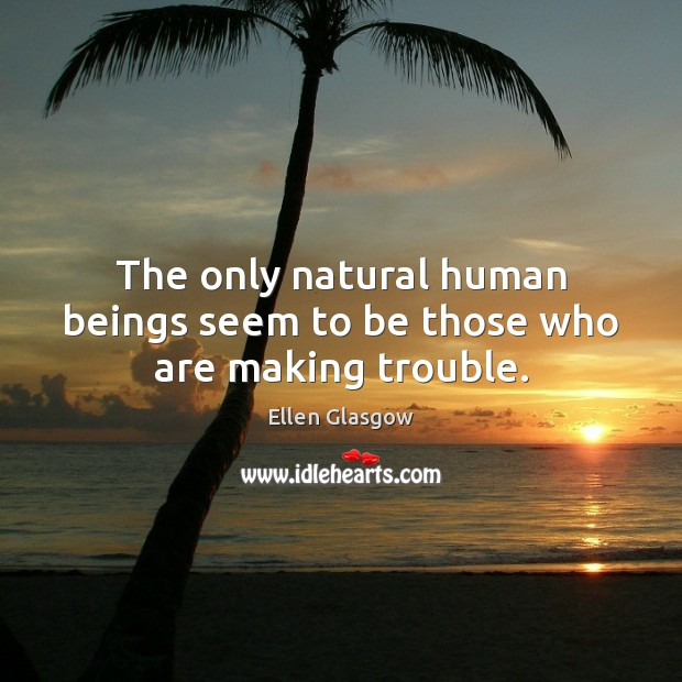 Image, The only natural human beings seem to be those who are making trouble.