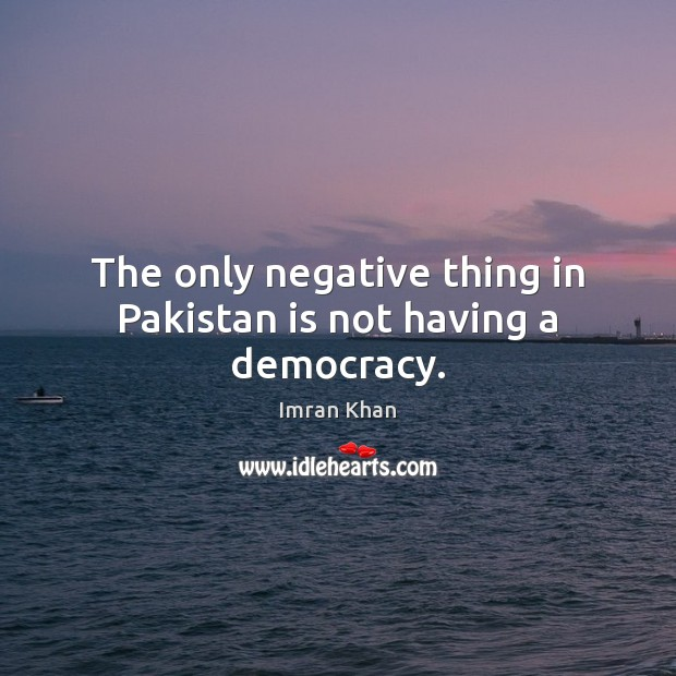 The only negative thing in Pakistan is not having a democracy. Imran Khan Picture Quote