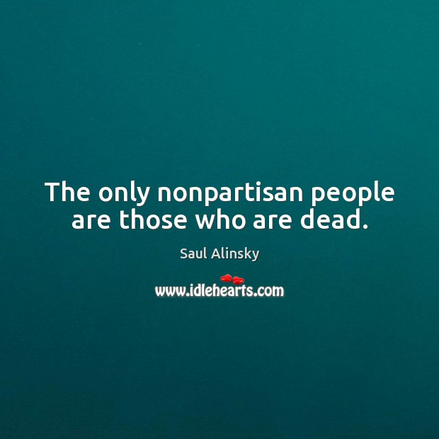 The only nonpartisan people are those who are dead. Saul Alinsky Picture Quote