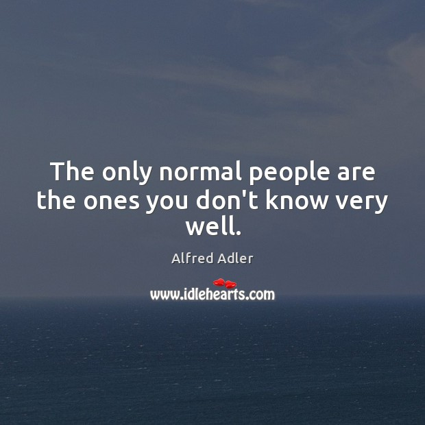 The only normal people are the ones you don't know very well. Image