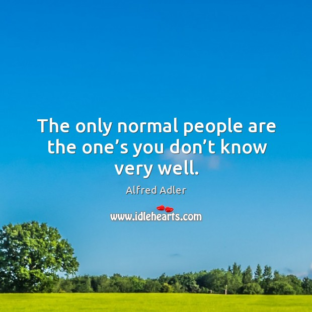 Image, The only normal people are the one's you don't know very well.