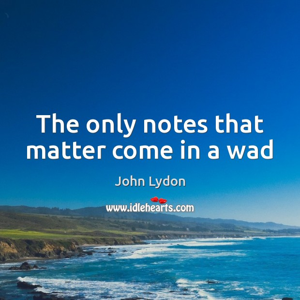 The only notes that matter come in a wad John Lydon Picture Quote