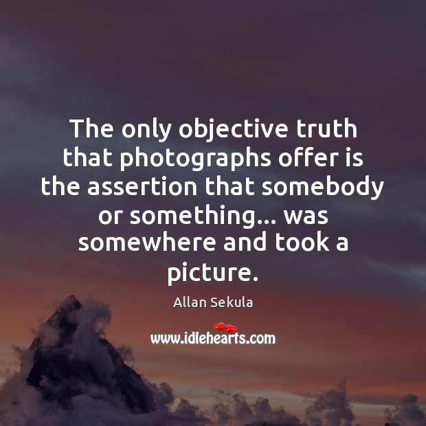 Image, The only objective truth that photographs offer is the assertion that somebody