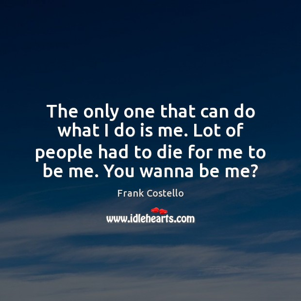 The only one that can do what I do is me. Lot Frank Costello Picture Quote