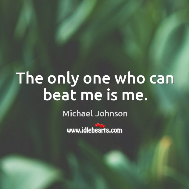 Image, The only one who can beat me is me.
