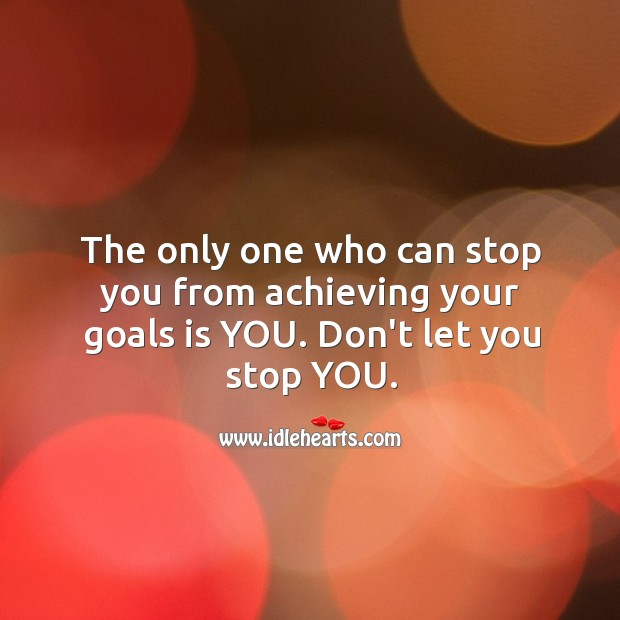 Image, The only one who can stop you from achieving your goals is you.