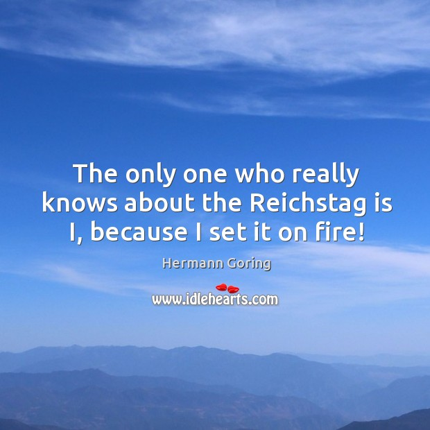 The only one who really knows about the Reichstag is I, because I set it on fire! Hermann Goring Picture Quote