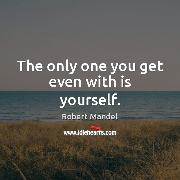 The only one you get even with is yourself. Robert Mandel Picture Quote