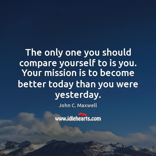 The only one you should compare yourself to is you. Your mission Image