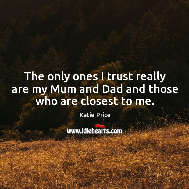The only ones I trust really are my mum and dad and those who are closest to me. Image