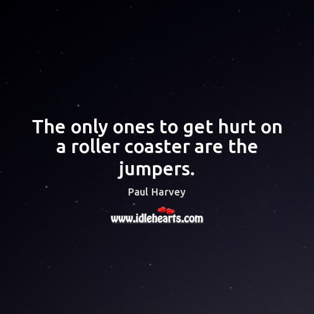 The only ones to get hurt on a roller coaster are the jumpers. Paul Harvey Picture Quote