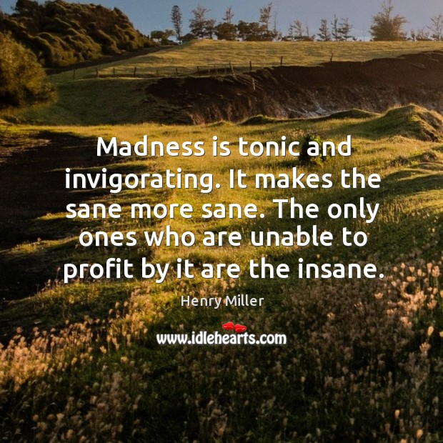 The only ones who are unable to profit by it are the insane. Image