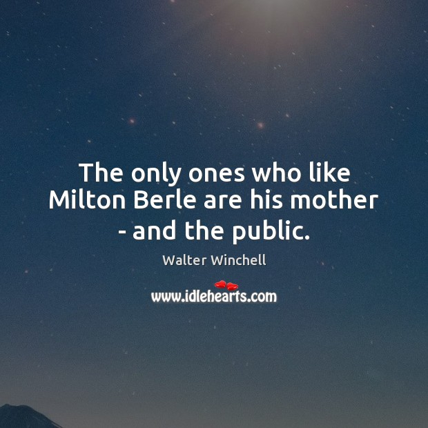 Image, The only ones who like Milton Berle are his mother – and the public.