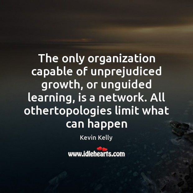 The only organization capable of unprejudiced growth, or unguided learning, is a Kevin Kelly Picture Quote