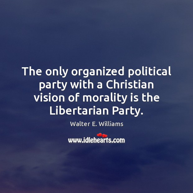 The only organized political party with a Christian vision of morality is Walter E. Williams Picture Quote