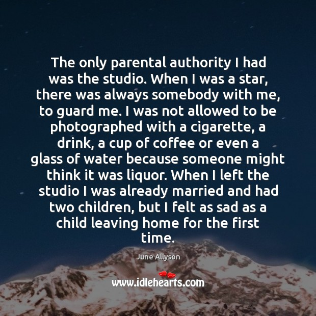 June Allyson Picture Quote image saying: The only parental authority I had was the studio. When I was