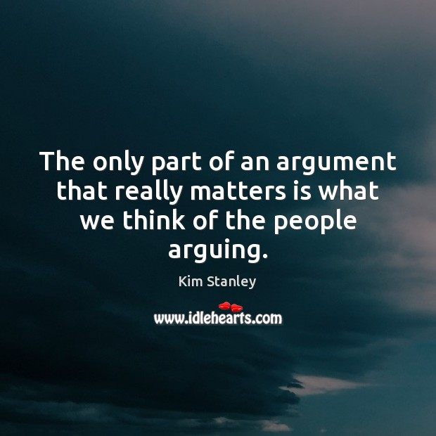 The only part of an argument that really matters is what we think of the people arguing. Image
