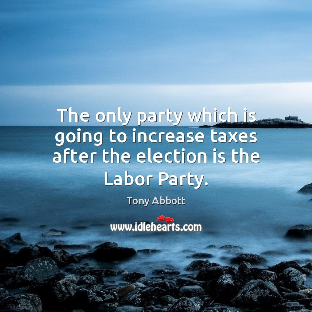 The only party which is going to increase taxes after the election is the Labor Party. Tony Abbott Picture Quote