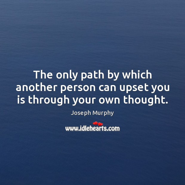 The only path by which another person can upset you is through your own thought. Image