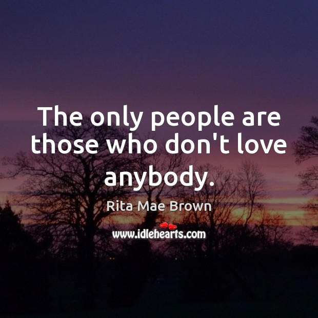 The only people are those who don't love anybody. Image