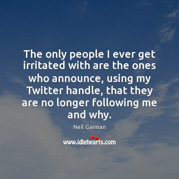 The only people I ever get irritated with are the ones who Image