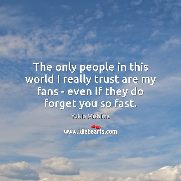 The only people in this world I really trust are my fans Image