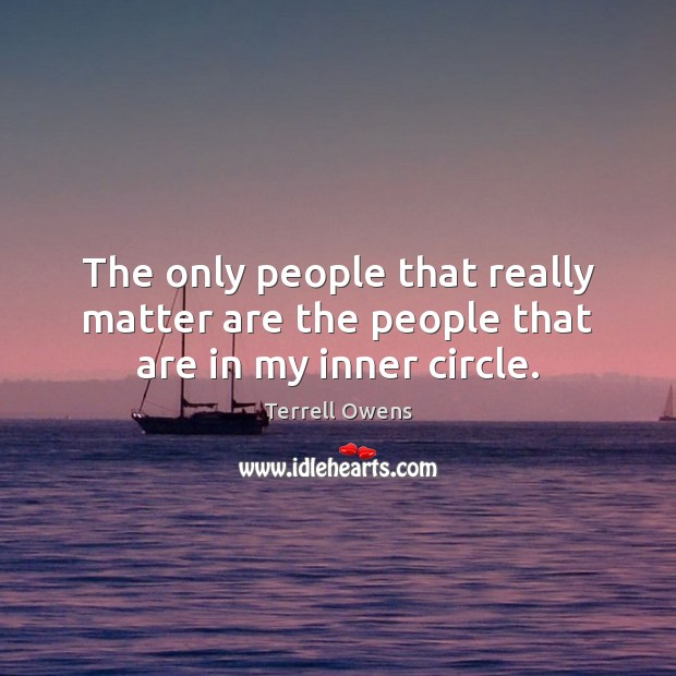 The only people that really matter are the people that are in my inner circle. Terrell Owens Picture Quote