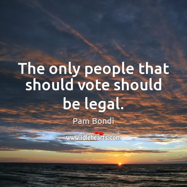 The only people that should vote should be legal. Image