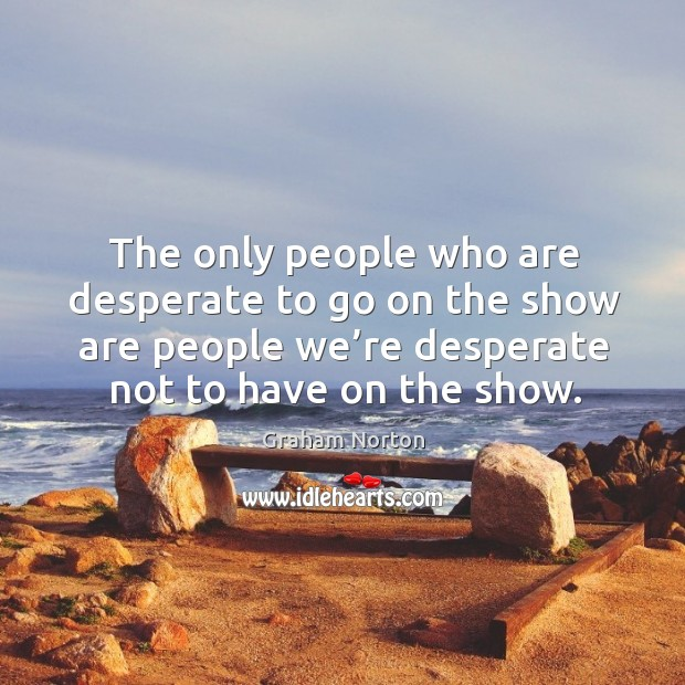 The only people who are desperate to go on the show are people we're desperate not to have on the show. Graham Norton Picture Quote
