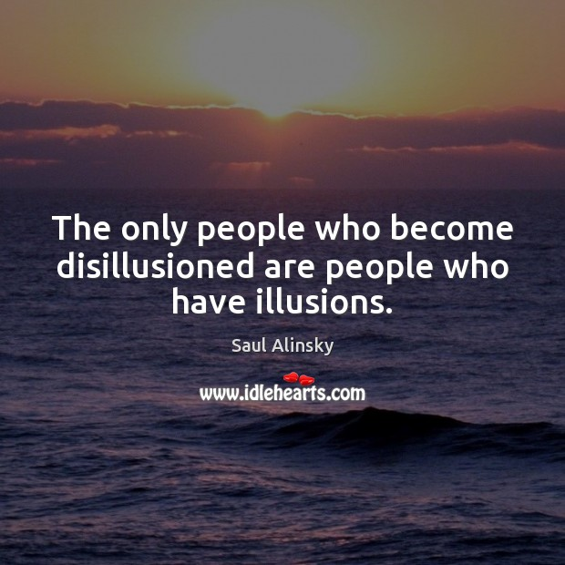 The only people who become disillusioned are people who have illusions. Saul Alinsky Picture Quote