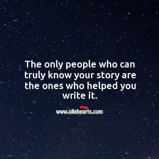 The only people who can truly know your story are the ones who helped you write it. Image