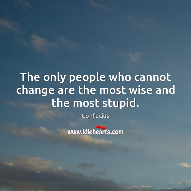 The only people who cannot change are the most wise and the most stupid. Image
