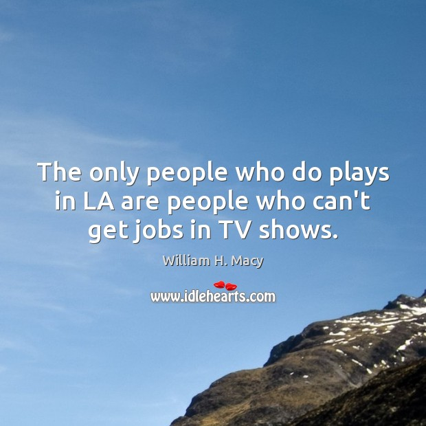 Image, The only people who do plays in LA are people who can't get jobs in TV shows.