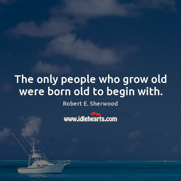 The only people who grow old were born old to begin with. Image