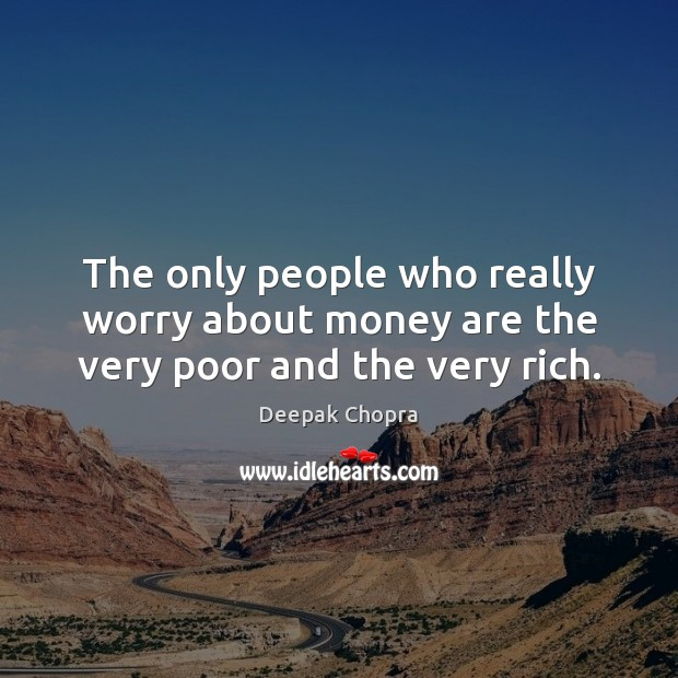 The only people who really worry about money are the very poor and the very rich. Deepak Chopra Picture Quote